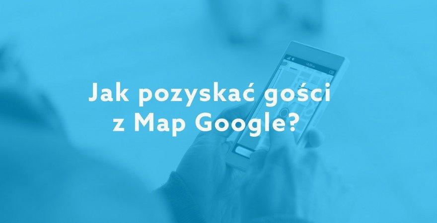 Jak pozyskać gości z Map Google?